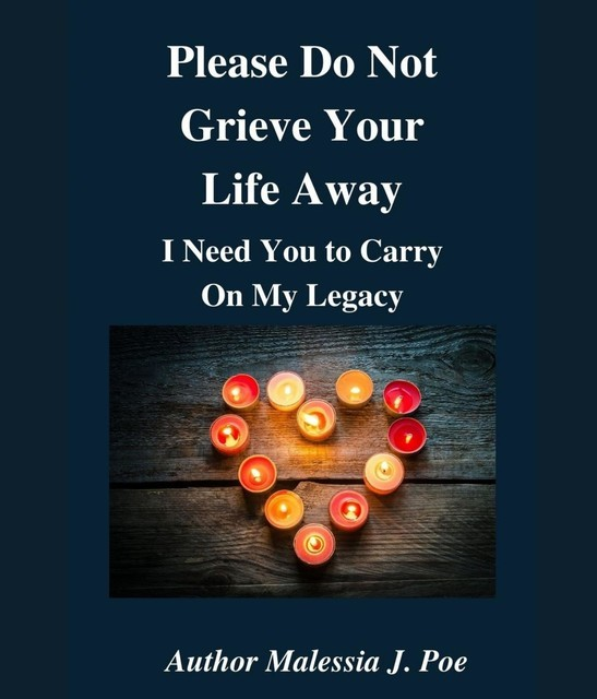 Please Do Not Grieve Your Life Away, I Need You To Carry On My Legacy, Malessia J. Poe