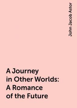 A Journey in Other Worlds: A Romance of the Future, John Jacob Astor
