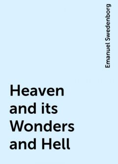 Heaven and its Wonders and Hell, Emanuel Swedenborg