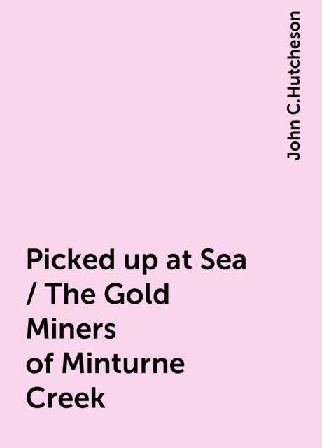 Picked up at Sea / The Gold Miners of Minturne Creek, John C.Hutcheson