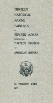 Thirteen Chapters of American History / represented by the Edward Moran series of Thirteen / Historical Marine Paintings, Theodore Sutro