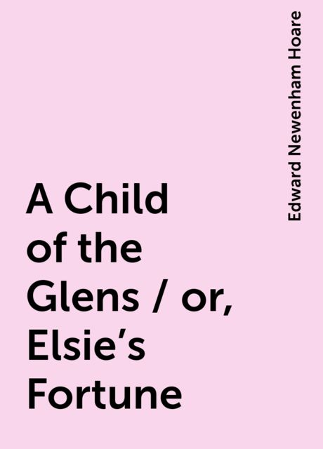 A Child of the Glens / or, Elsie's Fortune, Edward Newenham Hoare