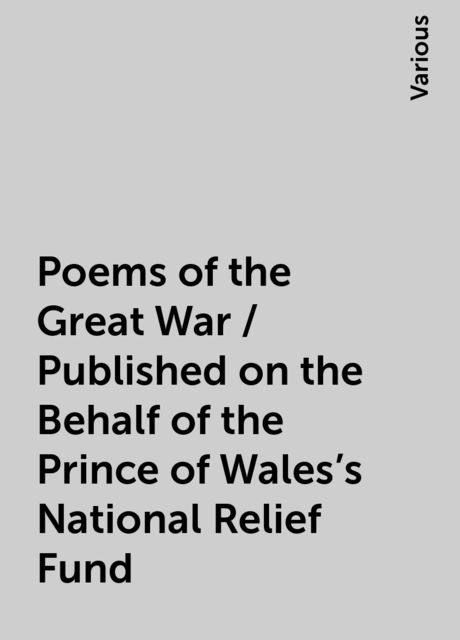 Poems of the Great War / Published on the Behalf of the Prince of Wales's National Relief Fund, Various