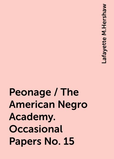 Peonage / The American Negro Academy. Occasional Papers No. 15, Lafayette M.Hershaw