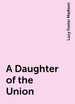 A Daughter of the Union, Lucy Foster Madison