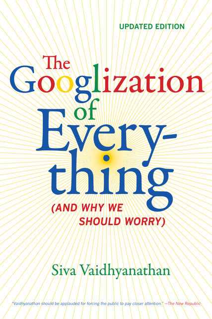 The Googlization of Everything, Siva Vaidhyanathan