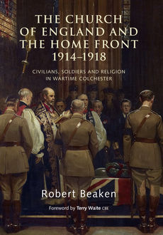 The Church of England and the Home Front, 1914–1918, Robert Beaken