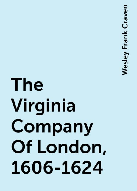 The Virginia Company Of London, 1606-1624, Wesley Frank Craven