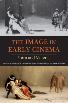 The Image in Early Cinema, Scott Curtis, Joshua Yumibe, Philippe Gauthier, Tom Gunning