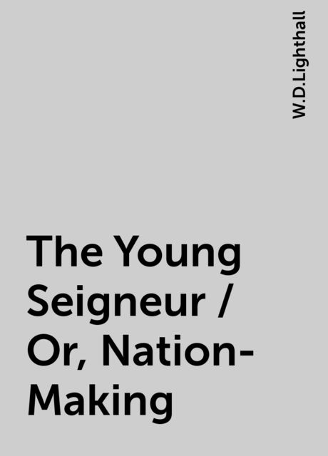 The Young Seigneur / Or, Nation-Making, W.D.Lighthall