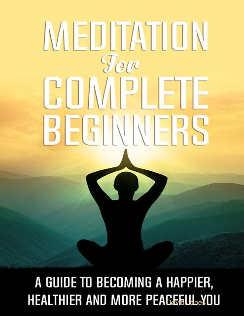 Meditation for Complete Beginners – A Guide to Becoming a Happier, Healthier and More Peaceful You, David Jones