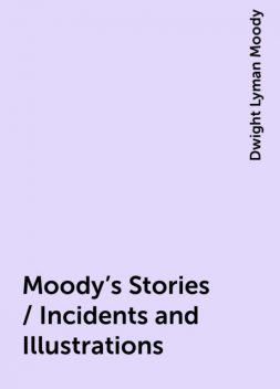 Moody's Stories / Incidents and Illustrations, Dwight Lyman Moody