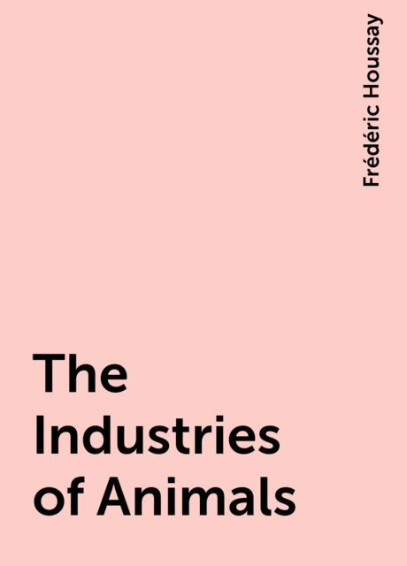 The Industries of Animals, Frédéric Houssay