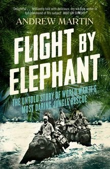Flight By Elephant: The Untold Story of World War II's Most Daring Jungle Rescue, Andrew Martin