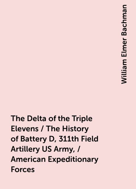 The Delta of the Triple Elevens / The History of Battery D, 311th Field Artillery US Army, / American Expeditionary Forces, William Elmer Bachman