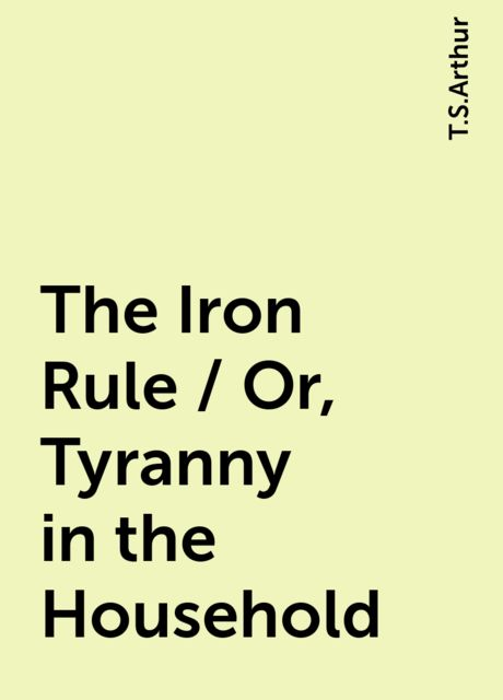 The Iron Rule / Or, Tyranny in the Household, T.S.Arthur