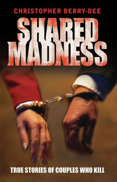 Shared Madness – True Stories of Couple Who Kill, Christopher Berry-Dee