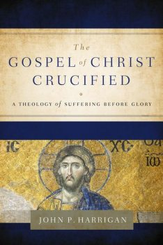 The Gospel of Christ Crucified, John P Harrigan