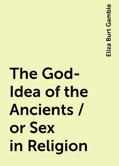 The God-Idea of the Ancients / or Sex in Religion, Eliza Burt Gamble