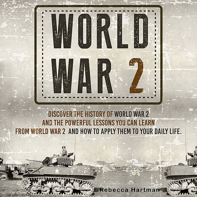 World War II: Discover the History of World War 2 and the Powerful Lessons you can Learn and How to Apply Them to your Daily Life, Old Natural Ways, Rebecca Hartman