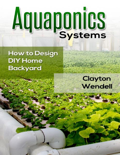 Aquaponics Systems: How to Design DIY Home Backyard Aquaponics, Clayton Wendell