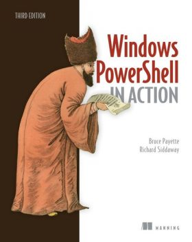 Windows PowerShell in Action, Third Edition, Bruce Payette Richard Siddaway