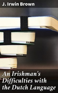 An Irishman's Difficulties with the Dutch Language, J.Irwin Brown