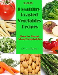 100 Healthy Roasted Vegetables Recipes : How to Roast Most Vegetables, Donna Rankin