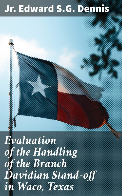 Evaluation of the Handling of the Branch Davidian Stand-off in Waco, Texas, Jr. Edward S.G. Dennis