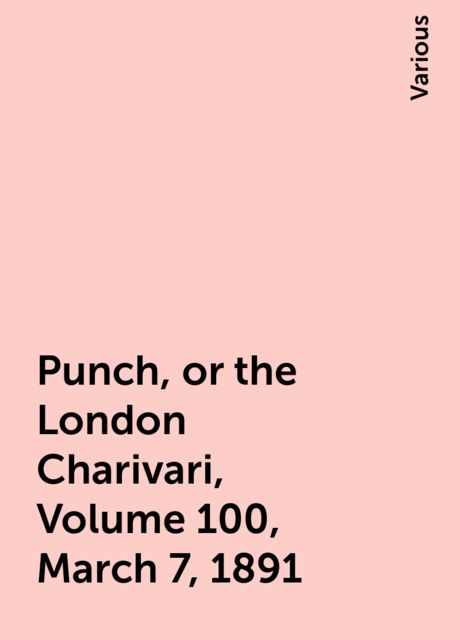 Punch, or the London Charivari, Volume 100, March 7, 1891, Various