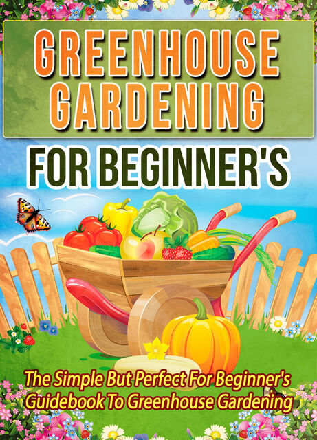 Greenhouse Gardening For Beginner's: The Simple But Perfect For Beginner's Guidebook To Greenhouse Gardening, Old Natural Ways