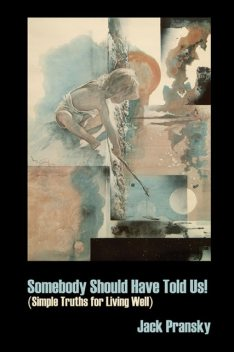 Somebody Should Have Told Us!: Simple Truths for Living Well, Jack Pransky
