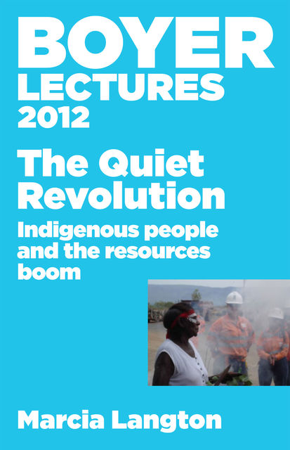 Boyer Lectures 2012: The Quiet Revolution: Indigenous People and the Resources Boom, Marcia Langton