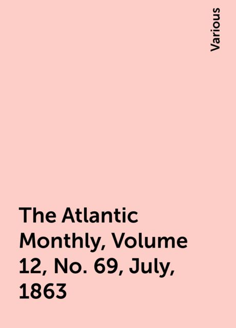 The Atlantic Monthly, Volume 12, No. 69, July, 1863, Various
