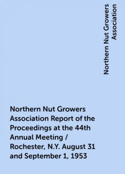 Northern Nut Growers Association Report of the Proceedings at the 44th Annual Meeting / Rochester, N.Y. August 31 and September 1, 1953, Northern Nut Growers Association