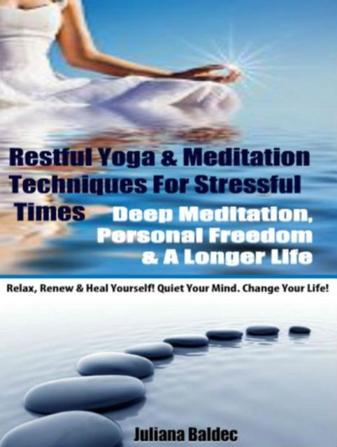 Restful Yoga & Meditation Techniques For Stressful Times: Deep Meditation, Personal Freedom & A Longer Life – Relax, Renew & Heal Yourself! Quiet Your Mind. Change Your Life! – 3 In 1 Box, Juliana Baldec