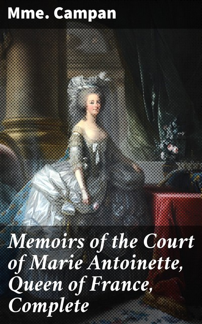 Memoirs of the Court of Marie Antoinette, Queen of France, Complete, Campan