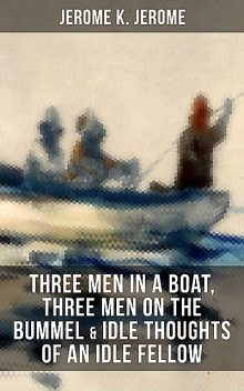 JEROME K. JEROME: Three Men in a Boat, Three Men on the Bummel & Idle Thoughts of an Idle Fellow, Jerome Klapka Jerome
