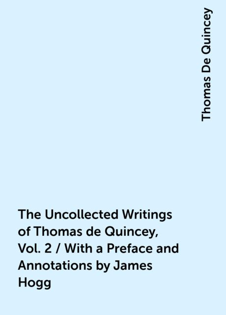 The Uncollected Writings of Thomas de Quincey, Vol. 2 / With a Preface and Annotations by James Hogg, Thomas De Quincey