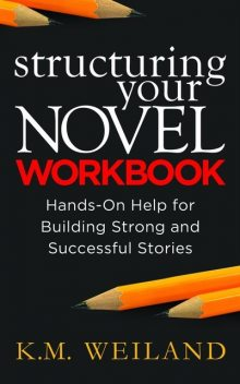 Structuring Your Nove Workbook: Hands-On Help for Building Strong and Successful Stories, K.M. Weiland