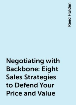 Negotiating with Backbone: Eight Sales Strategies to Defend Your Price and Value, Reed Holden