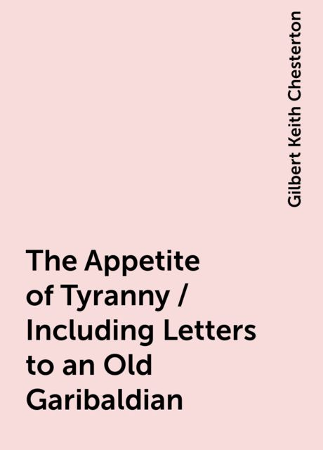 The Appetite of Tyranny / Including Letters to an Old Garibaldian, Gilbert Keith Chesterton