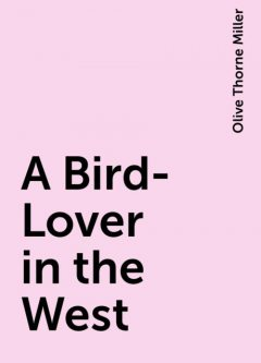 A Bird-Lover in the West, Olive Thorne Miller