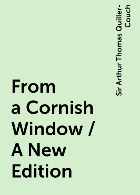 From a Cornish Window / A New Edition, Sir Arthur Thomas Quiller-Couch