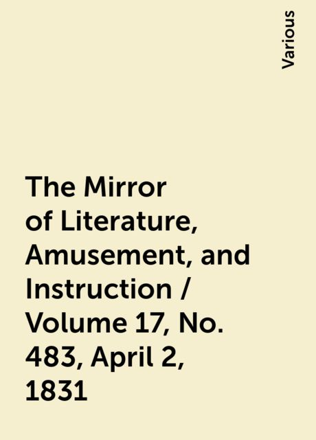 The Mirror of Literature, Amusement, and Instruction / Volume 17, No. 483, April 2, 1831, Various