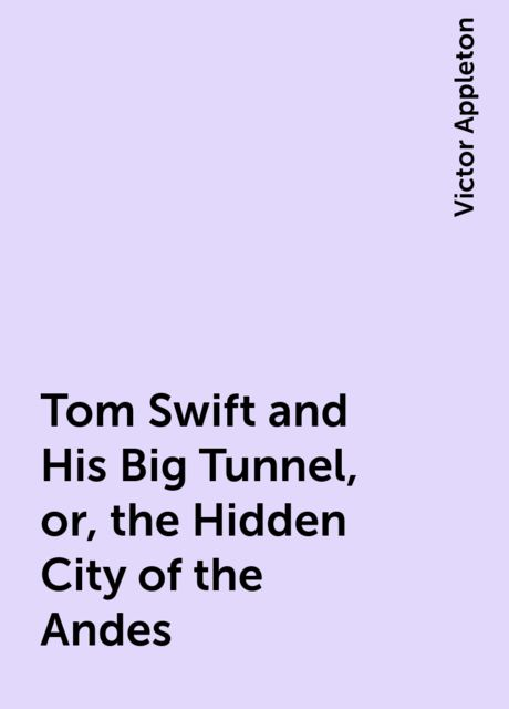 Tom Swift and His Big Tunnel, or, the Hidden City of the Andes, Victor Appleton