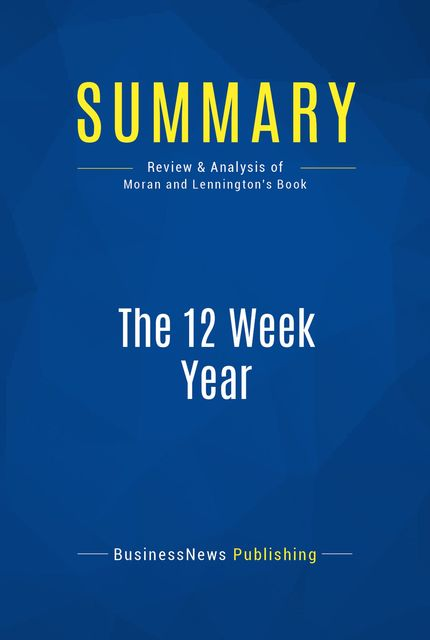 Summary : The 12 Week Year – Brian P. Moran and Michael Lennington, BusinessNews Publishing