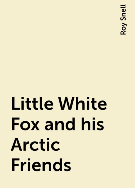 Little White Fox and his Arctic Friends, Roy Snell