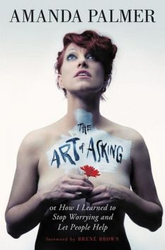The Art of Asking: How I Learned to Stop Worrying and Let People Help, Amanda Palmer