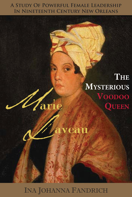 Marie Laveau, the Mysterious Voudou Queen: A Study of Powerful Female Leadership in Nineteenth-Century New Orleans, Ina Johanna Fandrich